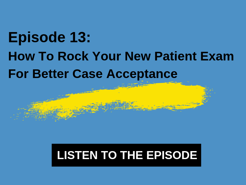 13 – How To Rock Your New Patient Exam For Better Case Acceptance